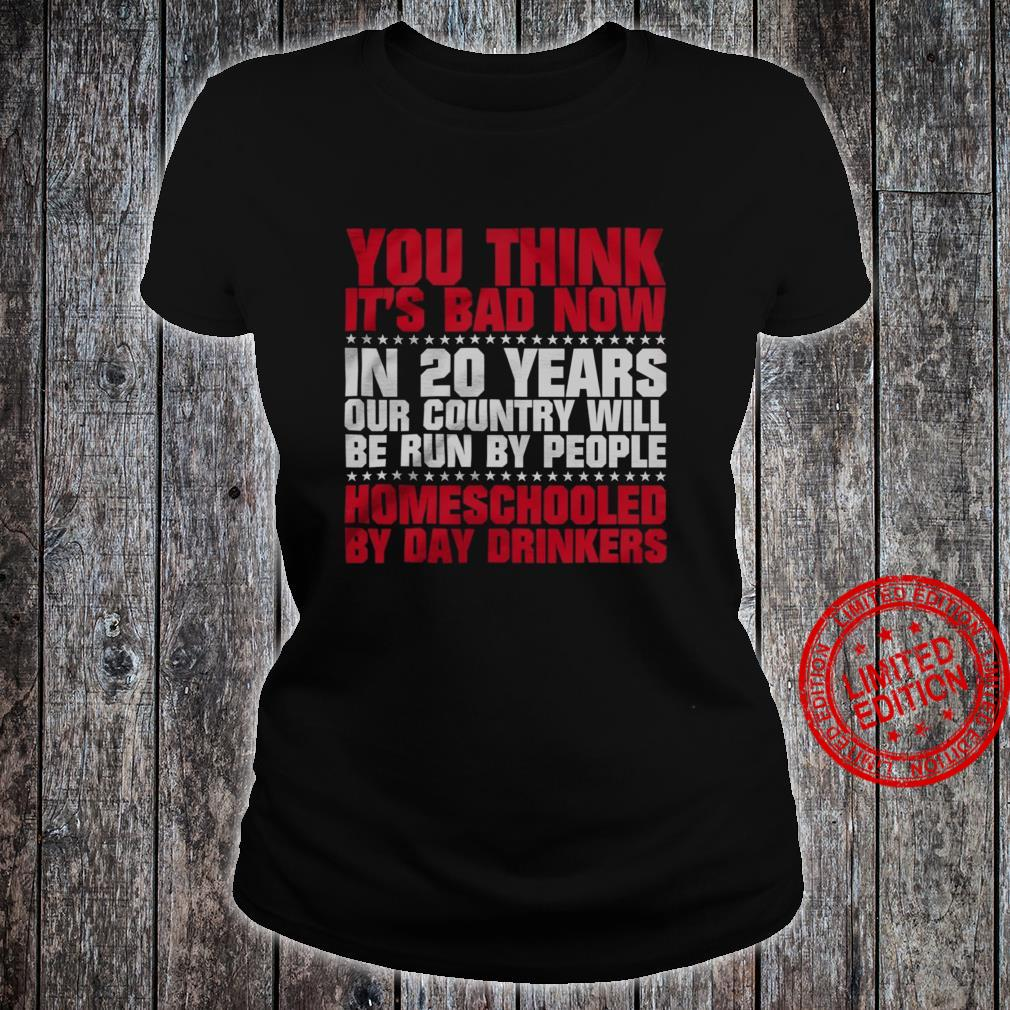 You Think It's Bad Now In 20 Years Our Country Will Be Run By People HOmeschooled By Day Drinkers Shirt ladies tee