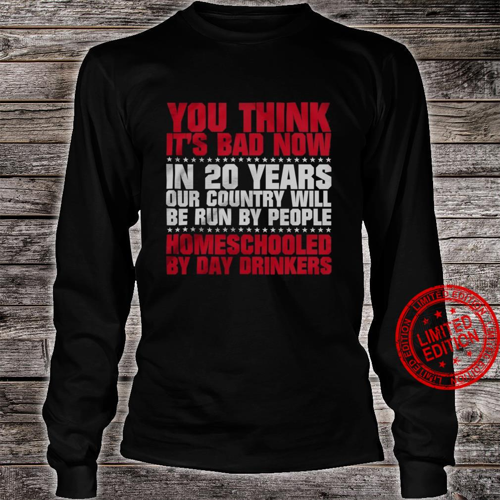 You Think It's Bad Now In 20 Years Our Country Will Be Run By People HOmeschooled By Day Drinkers Shirt long sleeved